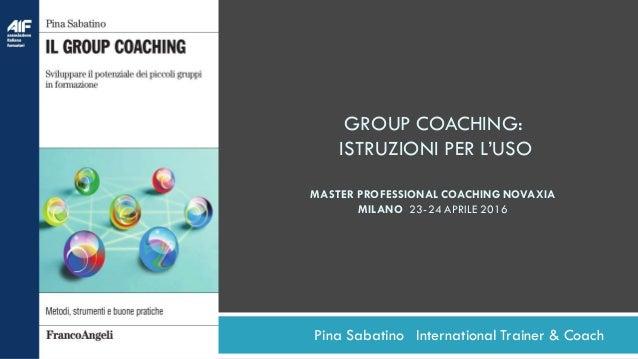 Pina Sabatino International Trainer & Coach GROUP COACHING: ISTRUZIONI PER L'USO MASTER PROFESSIONAL COACHING NOVAXIA MILA...