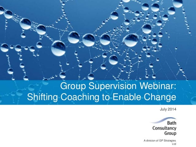 A division of GP Strategies Ltd July 2014 Group Supervision Webinar: Shifting Coaching to Enable Change