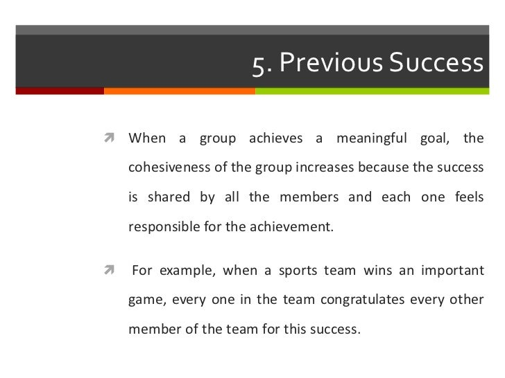 5. Previous Success When a group achieves a meaningful goal, the    cohesiveness of the group increases because the succe...