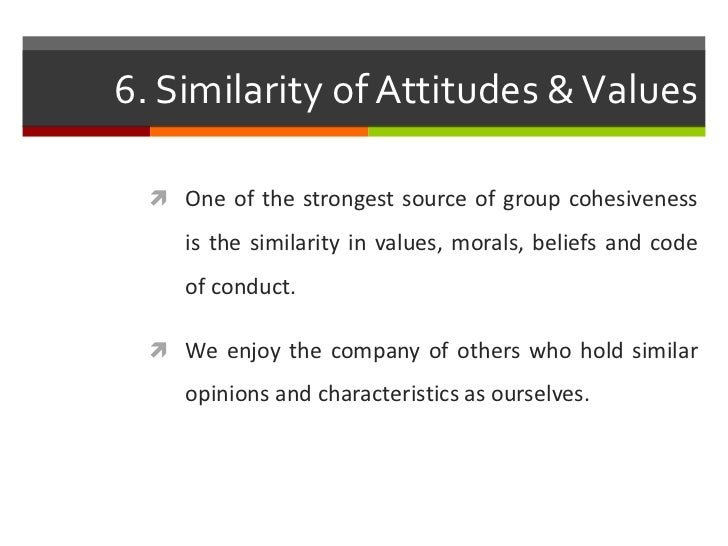 6. Similarity of Attitudes & Values   One of the strongest source of group cohesiveness     is the similarity in values, ...