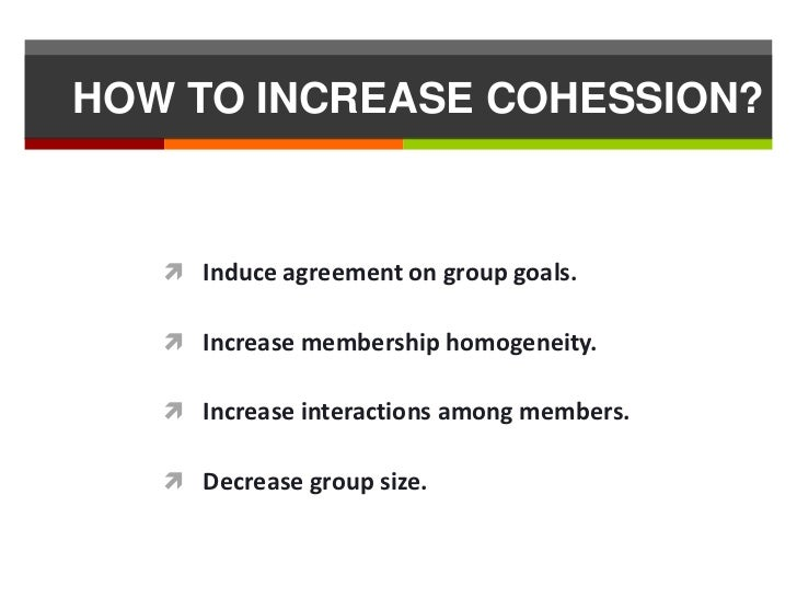 HOW TO INCREASE COHESSION?    Induce agreement on group goals.    Increase membership homogeneity.    Increase interact...