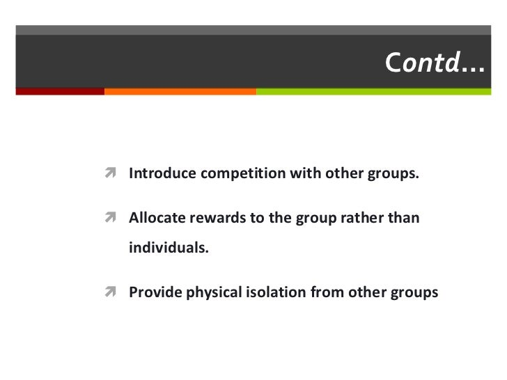 Contd… Introduce competition with other groups. Allocate rewards to the group rather than   individuals. Provide physic...