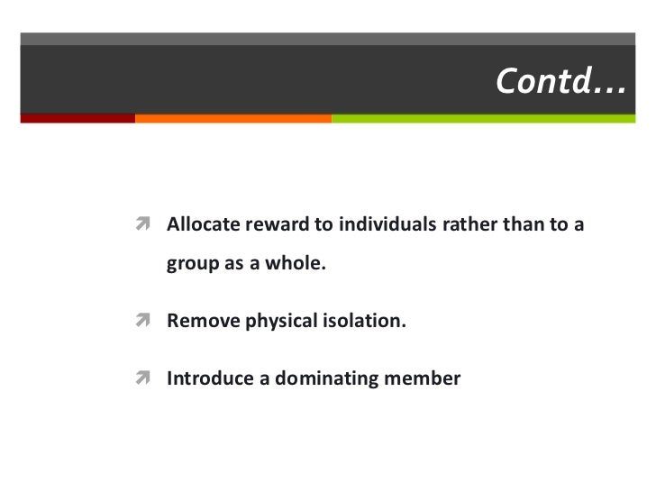 Contd… Allocate reward to individuals rather than to a   group as a whole. Remove physical isolation. Introduce a domin...