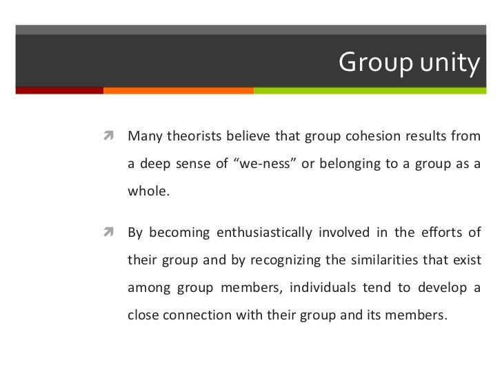 """Group unity Many theorists believe that group cohesion results from   a deep sense of """"we-ness"""" or belonging to a group a..."""