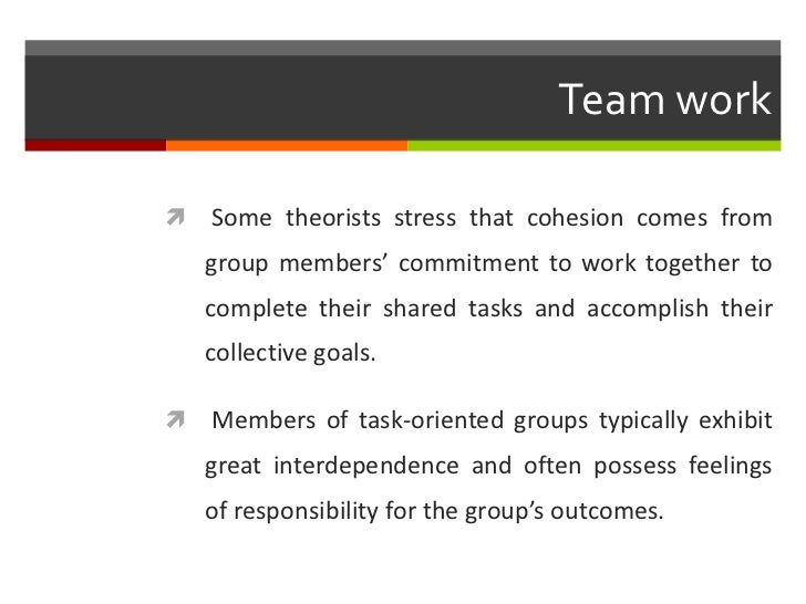 Team work   Some theorists stress that cohesion comes from    group members' commitment to work together to    complete t...