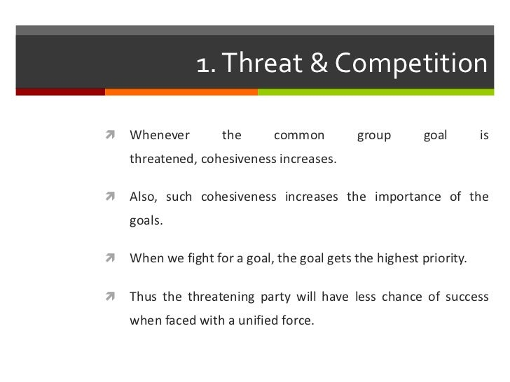 1. Threat & Competition   Whenever        the       common         group       goal       is    threatened, cohesiveness ...