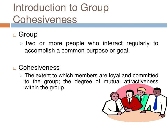 Introduction to GroupCohesiveness   Group       Two or more people who interact regularly to        accomplish a common ...