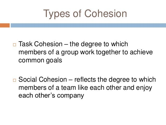 Types of Cohesion   Task Cohesion – the degree to which    members of a group work together to achieve    common goals  ...