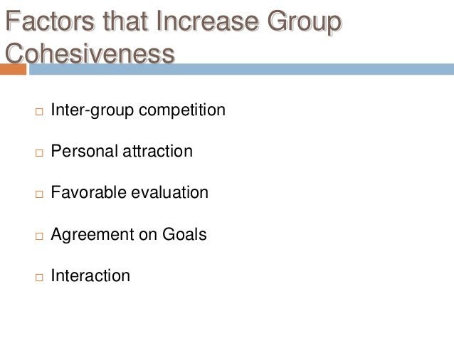 Factors that Increase GroupCohesiveness     Inter-group competition     Personal attraction     Favorable evaluation  ...