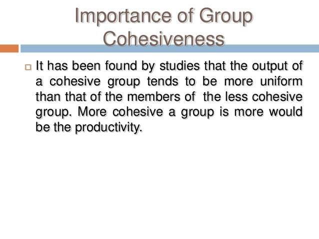 Importance of Group             Cohesiveness   It has been found by studies that the output of    a cohesive group tends ...