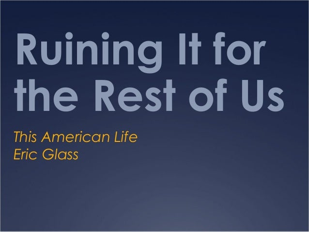 Ruining It forthe Rest of UsThis American LifeEric Glass