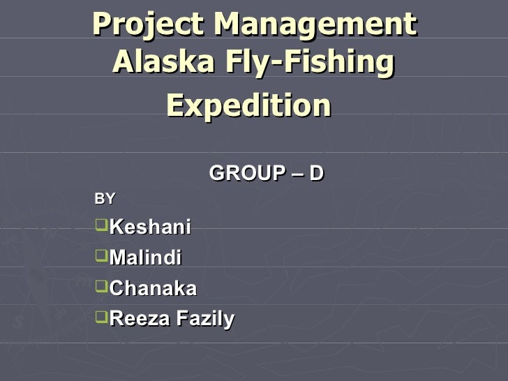 Project Management Alaska Fly-Fishing Expedition   <ul><li>GROUP – D </li></ul><ul><li>BY </li></ul><ul><li>Keshani </li><...