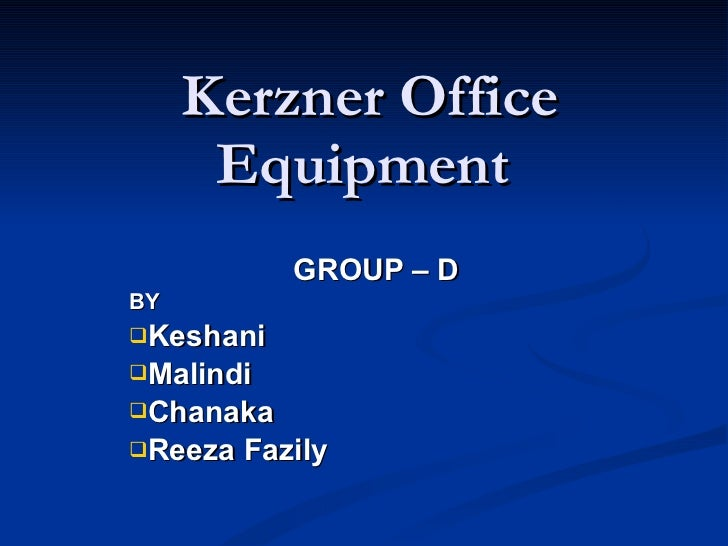Kerzner Office Equipment  <ul><li>GROUP – D </li></ul><ul><li>BY </li></ul><ul><li>Keshani </li></ul><ul><li>Malindi </li>...