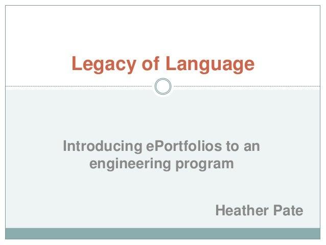 Legacy of Language  Introducing ePortfolios to an engineering program Heather Pate