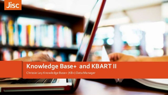 Introducing customer experienceKnowledge Base+ and KBART II Chrissie Ley Knowledge Base+ (KB+) Data Manager