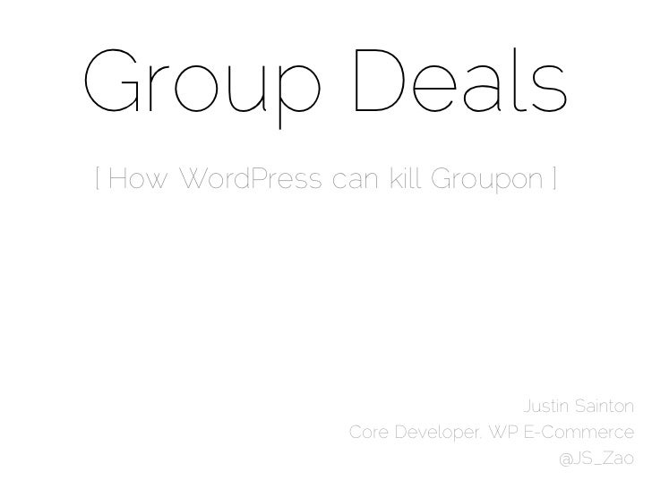 Group Deals[ How WordPress can kill Groupon ]                                     Justin Sainton                  Core Dev...