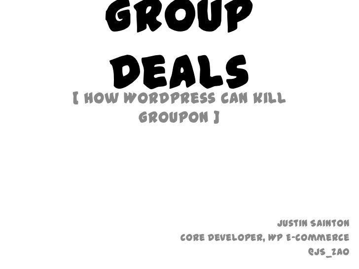 Group Deals<br />[ How WordPress can kill Groupon ]<br />Justin Sainton<br />Core Developer, WP E-Commerce<br />@JS_Zao<br />