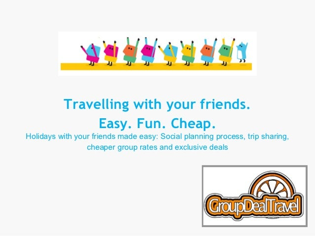 Travelling with your friends.               Easy. Fun. Cheap.Holidays with your friends made easy: Social planning process...