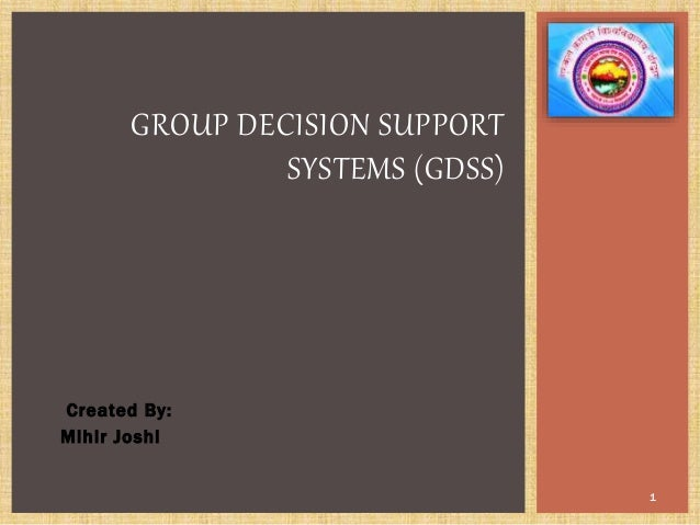 Created By: Mihir Joshi 1 GROUP DECISION SUPPORT SYSTEMS (GDSS)