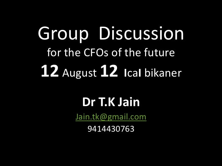 Group Discussion for the CFOs of the future12 August 12 IcaI bikaner        Dr T.K Jain      Jain.tk@gmail.com          94...