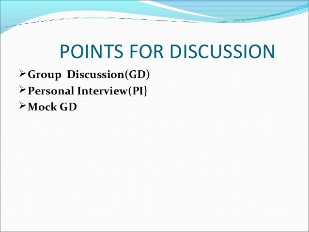 POINTS FOR DISCUSSION Group Discussion(GD) Personal Interview(PI} Mock GD