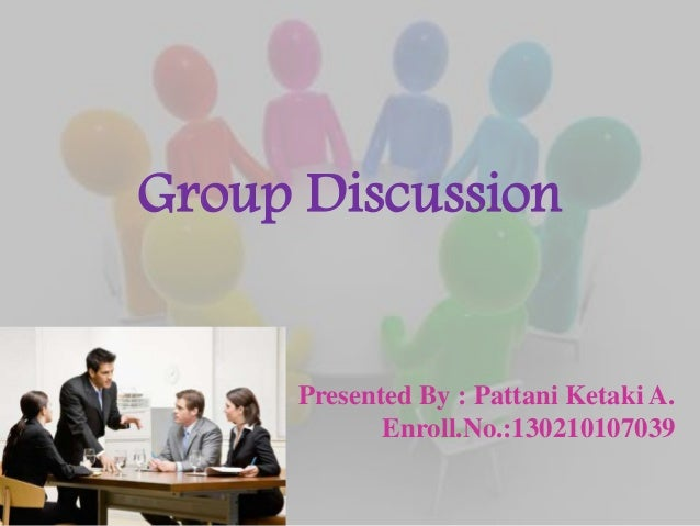 Group Discussion Presented By : Pattani Ketaki A. Enroll.No.:130210107039