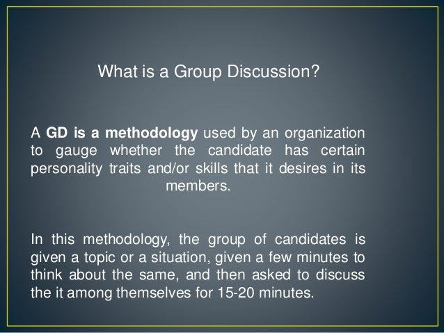 What is a Group Discussion? A GD is a methodology used by an organization to gauge whether the candidate has certain perso...