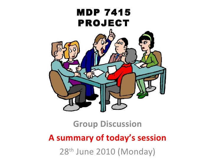 MDP 7415 PROJECT Group Discussion A summary of today's session 28 th  June 2010 (Monday)