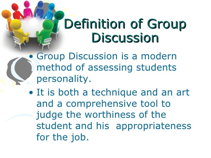 Definition of Group           Discussion• Group Discussion is a modern  method of assessing students  personality.• It is ...