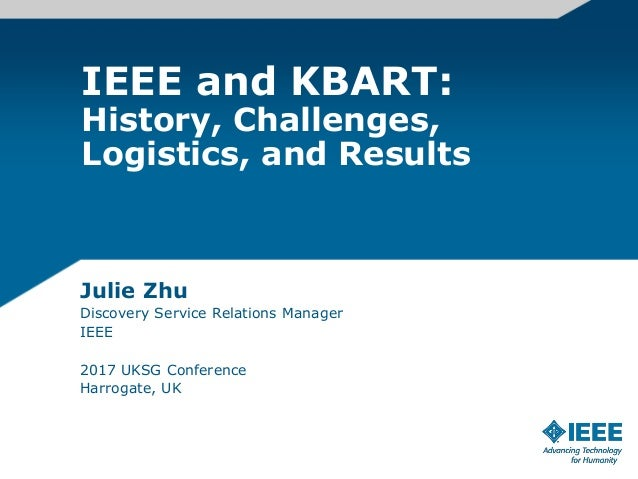 IEEE and KBART: History, Challenges, Logistics, and Results Julie Zhu Discovery Service Relations Manager IEEE 2017 UKSG C...