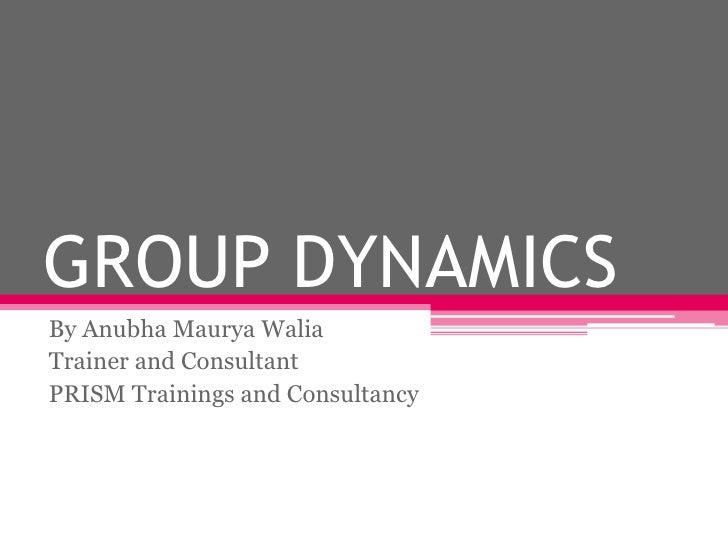 GROUP DYNAMICSBy Anubha Maurya WaliaTrainer and ConsultantPRISM Trainings and Consultancy