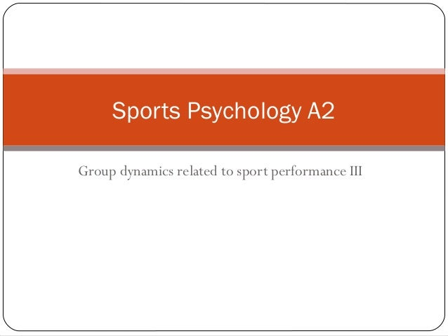 Group dynamics related to sport performance III Sports Psychology A2