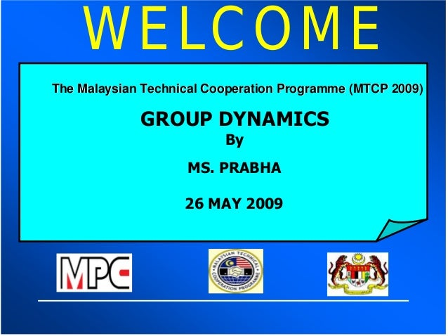 WELCOMEThe Malaysian Technical Cooperation Programme (MTCP 2009)             GROUP DYNAMICS                          By   ...