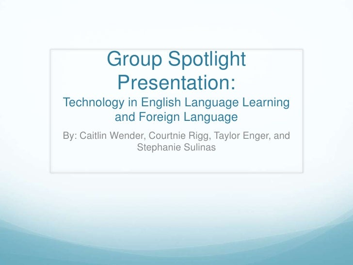 Group Spotlight Presentation:Technology in English Language Learning and Foreign Language<br />By: Caitlin Wender, Courtni...
