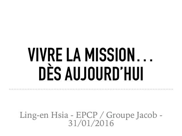 VIVRE LA MISSION… DÈS AUJOURD'HUI Ling-en Hsia - EPCP / Groupe Jacob - 31/01/2016