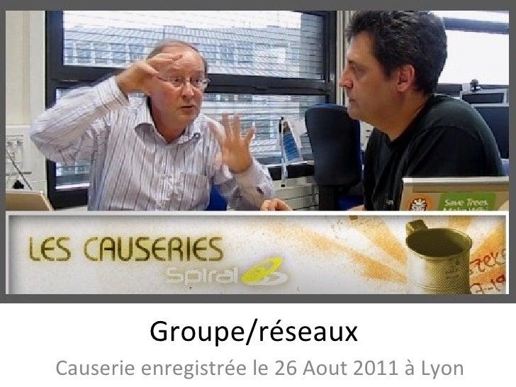 Groupe/réseaux Causerie enregistrée le 26 Aout 2011 à Lyon