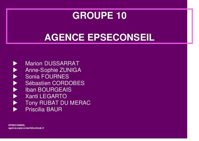 GROUPE 10 AGENCE EPSECONSEIL          Marion DUSSARRAT Anne-Sophie ZUNIGA Sonia FOURNES Sébastien CORDOBES Iban BO...