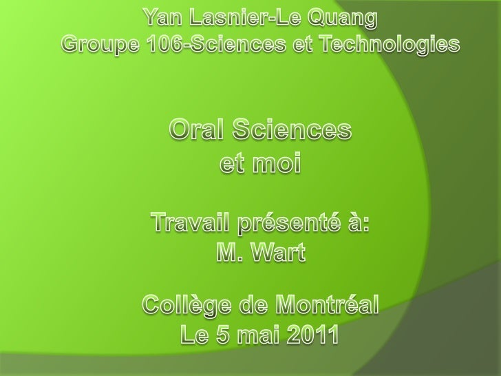 Yan Lasnier-Le QuangGroupe 106-Sciences et Technologies<br />Oral Sciences et moi<br />Travail présenté à:<br />M. Wart<br...