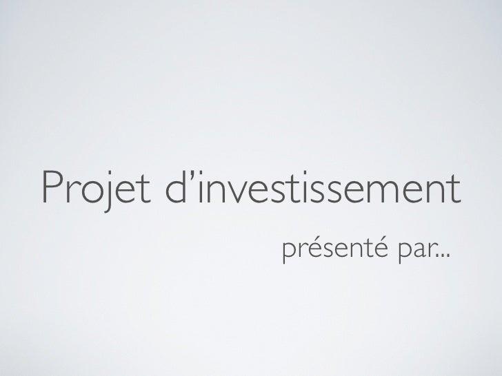 Projet d'investissement              présenté par...