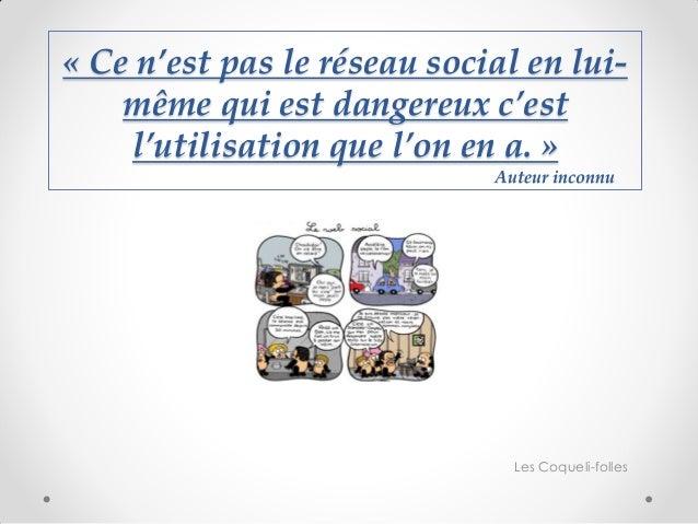 « Ce n'est pas le réseau social en lui- même qui est dangereux c'est l'utilisation que l'on en a. » Auteur inconnu  Les Co...