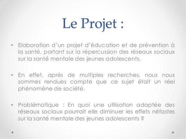 Le Projet :  •Elaboration d'un projet d'éducation et de prévention à la santé, portant sur la répercussion des réseaux soc...