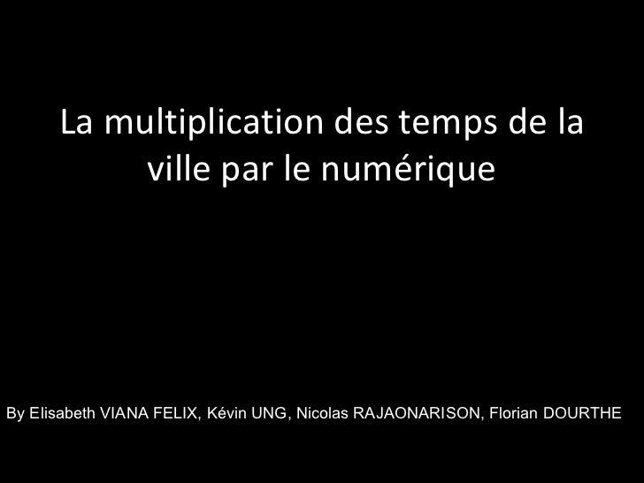 La multiplication des temps de la ville par le numérique By Elisabeth VIANA FELIX, Kévin UNG, Nicolas RAJAONARISON, Floria...