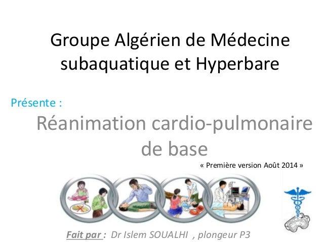 Groupe Algérien de Médecine subaquatique et Hyperbare Réanimation cardio-pulmonaire de base Présente : Fait par : Dr Islem...