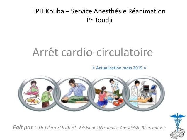 EPH Kouba – Service Anesthésie Réanimation Pr Toudji Arrêt cardio-circulatoire Fait par : Dr Islem SOUALHI , Résident 1iér...