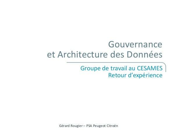 Gouvernance et Architecture des Données Groupe de travail au CESAMES Retour d'expérience Gérard Rougier – PSA Peugeot Citr...