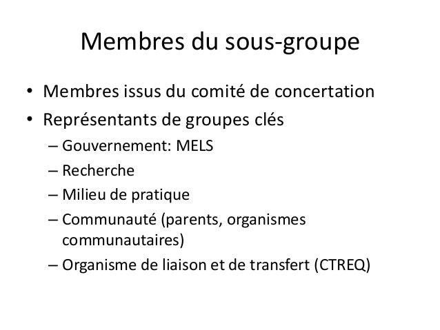 Membres du sous-groupe • Membres issus du comité de concertation • Représentants de groupes clés – Gouvernement: MELS – Re...