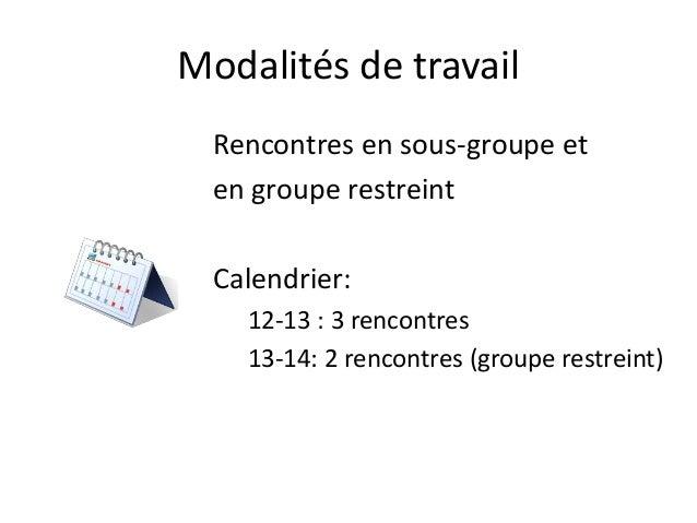 Modalités de travail Rencontres en sous-groupe et en groupe restreint Calendrier: 12-13 : 3 rencontres 13-14: 2 rencontres...