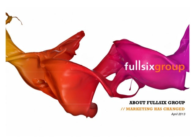ABOUT FULLSIX GROUP// MARKETING HAS CHANGED                  April 2013