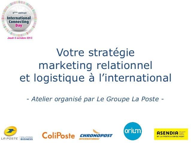 Jeudi 3 octobre 2013 Votre stratégie marketing relationnel et logistique à l'international - Atelier organisé par Le Group...