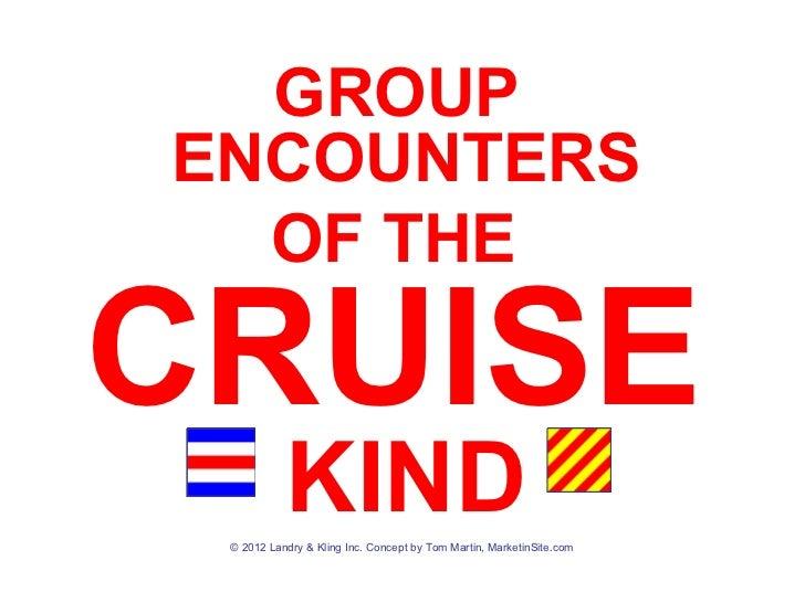 GROUPENCOUNTERS  OF THECRUISE           KIND © 2012 Landry & Kling Inc. Concept by Tom Martin, MarketinSite.com